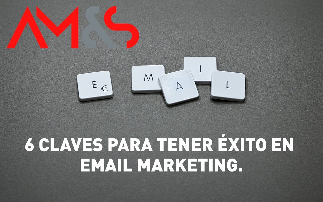 6 CLAVES PARA TENER ÉXITO EN EMAIL MARKETING.